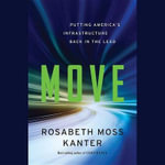 Move : Putting America S Infrastructure Back in the Lead - Professor Rosabeth Moss Kanter