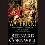 Waterloo : The History of Four Days, Three Armies, and Three Battles - Bernard Cornwell