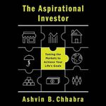 The Aspirational Investor : Taming the Markets to Achieve Your Life S Goals - Ashvin B Chhabra