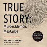 True Story : Murder, Memoir, Mea Culpa - Michael Finkel