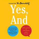 Yes, and : How Improvisation Reverses No, But Thinking and Improves Creativity and Collaboration Lessons from the Second City - Kelly Leonard