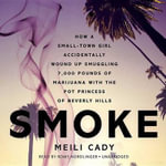 Smoke : How a Small-Town Girl Accidentally Wound Up Smuggling 7,000 Pounds of Marijuana with the Pot Princess of Beverly Hills - Meili Cady