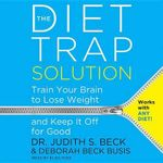 The Diet Trap Solution : Train Your Brain to Lose Weight and Keep It Off for Good - Director Beck Institute for Cognitive Therapy and Research Clinical Associate Professor of Psychology in Psychiatry Judith S Beck, PhD
