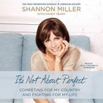 It 's Not about Perfect : Competing for My Country and Fighting for My Life - Shannon Miller