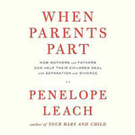 When Parents Part : How Mothers and Fathers Can Help Their Children Deal with Separation and Divorce - Penelope Leach