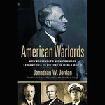 American Warlords : How Roosevelt S High Command Led America to Victory in World War II - Jonathan W Jordan