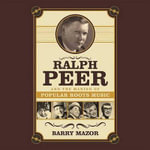 Ralph Peer and the Making of Popular Roots Music - Fr Barry Mazor