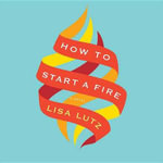 How to Start a Fire - Lisa Lutz
