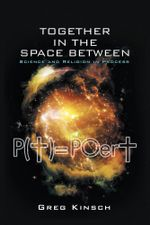 Together in the Space Between : Science and Religion in Process - Greg Kinsch