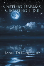Casting Dreams Crossing Time - PhD, Janet DeLong