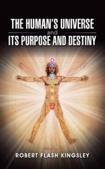 The Human's Universe and Its Purpose and Destiny - Robert Flash Kingsley
