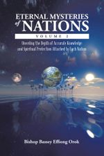 Eternal Mysteries of Nations Volume 2 : Unveiling the Depth of Accurate Knowledge and Spiritual Protection Attached to Each Nation - Bishop Bassey Effiong Orok