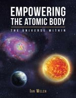 Empowering the Atomic Body : The Universe Within - Ian Welch