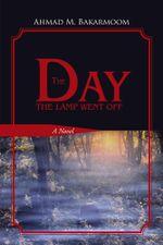 The Day the Lamp Went Off : A Novel - Ahmad M. Bakarmoom