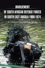Involvement of South African Defense Forces in South East Angola 1966-1974 : A Counterinsurgency Study -  Miguel Junior
