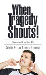 When Tragedy Shouts! : You Command It to Shut Up - Colette Adesua Nemedia-Kuponiyi