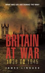 Britain at War 1939 to 1945 : What Was Life Like During the War? - James Lingard