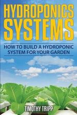 Hydroponics Systems : How to Build a Hydroponic System for Your Garden - Timothy Tripp