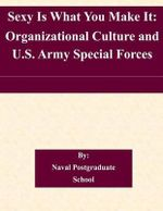 Sexy Is What You Make It : Organizational Culture and U.S. Army Special Forces - Naval Postgraduate School