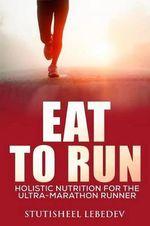 Eat to Run. Holistic Nutrition for the Ultra-Marathon Runner - Stutisheel Lebedev