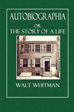 Autobiographia : Or the Story of a Life - Walt Whitman