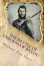 The Battle of Chickasaw Bayou, Mississippi : A Confederate Victory in the Vicksburg Campaign - Michael Dan Jones