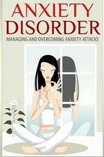 Anxiety Disorder : Managing and Overcoming Anxiety Attacks - Dan Miller