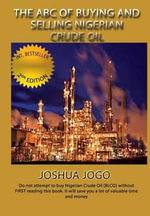 The ABC of Buying and Selling Nigerian Crude Oil : Do Not Attempt to Buy Nigerian Crude Oil (Blco) Without First Reading This Book It Will Save You a Lot of Valuable Time and Money - Joshua Jogo