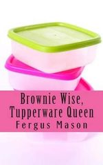 Brownie Wise, Tupperware Queen : A Biography - Fergus Mason