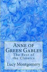Anne of Green Gables : The Best of the Classics - Lucy Maud Montgomery