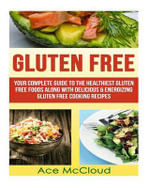 Gluten Free : Your Complete Guide to the Healthiest Gluten Free Foods Along with Delicious & Energizing Gluten Free Cooking Recipes - Ace McCloud