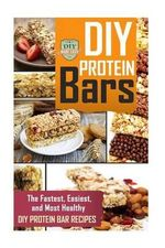DIY Protein Bars : The Fastest, Easiest, and Most Healthy DIY Protein Bar Recipes - Diy Made Easy