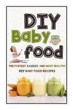 DIY Baby Food : The Fastest, Easiest and Most Healthy DIY Baby Food Recipes - The Healthy Reader