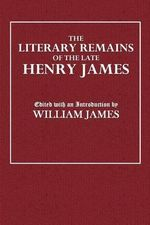 The Literary Remains of the Late Henry James - Henry James Sr