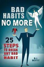 Bad Habits No More : 25 Steps to Break Any Bad Habit - S J Scott