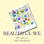 Beautiful We : Dif-Abilities - Kay L Frazer