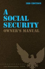 A Social Security Owner's Manual, 3rd Edition : Your Guide to Social Security Retirement, Dependent's, and Survivor's Benefits - Jim Blankenship