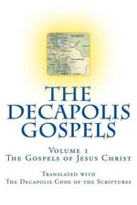 The Decapolis Gospels Volume 1 : The Gospels of Jesus Christ, Translated with the Decapolis Code of the Scriptures - Peter Thompson