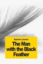The Man with the Black Feather : The Double Life - Gaston LeRoux