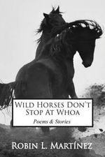 Wild Horses Don't Stop at Whoa : Stories and Poems - Robin L Martinez