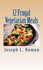 12 Frugal Vegetarian Meals - Joseph L Roman
