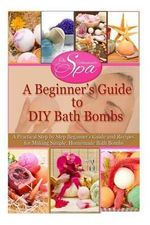 A Beginner's Guide to DIY Bath Bombs : A Practical Step by Step Beginner's Guide and Recipes for Making Simple, Homemade Bath Bombs - Emma Claire