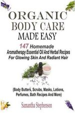Organic Body Care Made Easy : 147 Homemade Aromatherapy Essential Oil and Herbal Recipes for Glowing Skin and Radiant Hair (Body Butters, Body Scrubs, Masks, Creams, Lotions, Perfumes, Bath Recipes, Massage Oils, Shampoos and More) - Samantha Stephenson