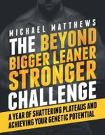 The Beyond Bigger Leaner Stronger Challenge : A Year of Shattering Plateaus and Achieving Your Genetic Potential - Michael Matthews