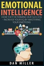 Emotional Intelligence : How They Determine Our Success - Increase Your Eq by Mastering Your Emotions - Dan Miller