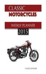 Classic Motorcycles Weekly Planner 2015 : 2 Year Calendar - James Bates