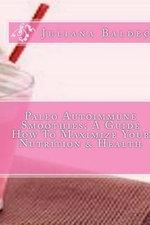 Paleo Autoimmune Smoothies : A Guide How to Maximize Your Nutrition & Health - Juliana Baldec