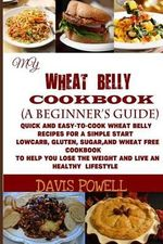 My Wheat Belly Cookbook (a Beginner?s Guide) : Quick and Easy-To-Cook Wheat Belly Recipes for a Simple Start: A Low Carb, Gluten, Sugar, and Wheat Free Cookbook: To Help You Lose the Weight and Live a Healthy Lifestyle - Davis Powell