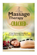 Massage Therapy Cracked - A Fast QuickStart Handbook to Learning about Massage Therapy - Janelle Watkinson