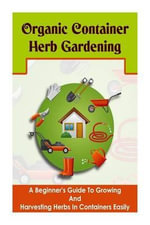 Organic Container Herb Gardening - A Beginner?s Guide to Growing and Harvesting Herbs in Containers Easily - Barbara Glidewell